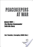 Peacekeepers at War: Beirut 1983—The Marine Commander Tells His Story