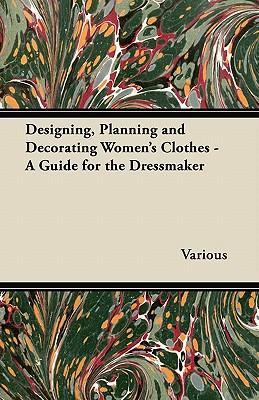 Designing, Planning and Decorating Women's Clothes - A Guide for the Dressmaker