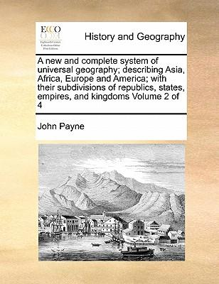 A   New and Complete System of Universal Geography; Describing Asia, Africa, Europe and America; With Their Subdivisions of Republics, States, Empires