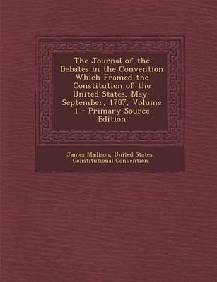 The Journal of the Debates in the Convention Which Framed the Constitution of the United States, May-September, 1787, Volume 1