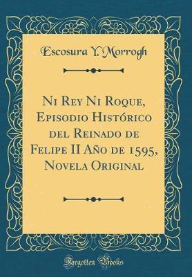 Ni Rey Ni Roque, Episodio Histórico del Reinado de Felipe II Año de 1595, Novela Original (Classic Reprint)