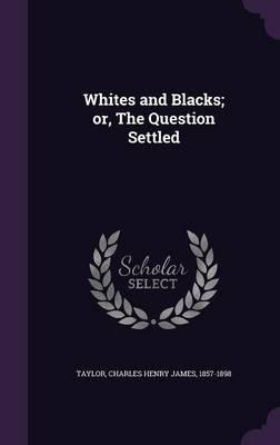 Whites and Blacks; Or, the Question Settled