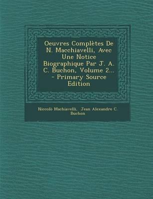 Oeuvres Completes de N. Macchiavelli, Avec Une Notice Biographique Par J. A. C. Buchon, Volume 2...