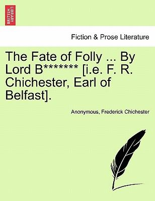 The Fate of Folly ... By Lord B******* [i.e. F. R. Chichester, Earl of Belfast]. Vol. I