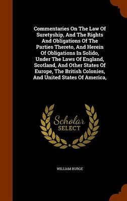 Commentaries on the Law of Suretyship, and the Rights and Obligations of the Parties Thereto, and Herein of Obligations in Solido, Under the Laws of ... Colonies, and United States of America,