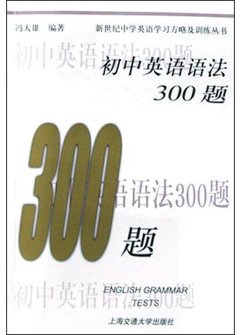 初中英语语法300题/新世纪中学英语学习方略及训练丛书