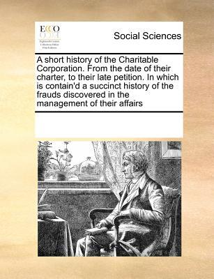 A Short History of the Charitable Corporation. from the Date of Their Charter, to Their Late Petition. in Which Is Contain'd a Succinct History of t