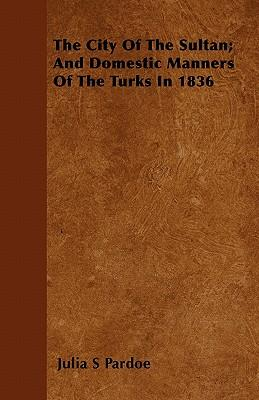 The City Of The Sultan; And Domestic Manners Of The Turks In 1836