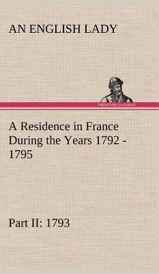 A Residence in France During the Years 1792, 1793, 1794 and 1795, Part II., 1793 Described in a Series of Letters from an English Lady