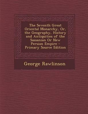 The Seventh Great Oriental Monarchy, Or, the Geography, History and Antiquities of the Sassanian or New Persian Empire - Primary Source Edition