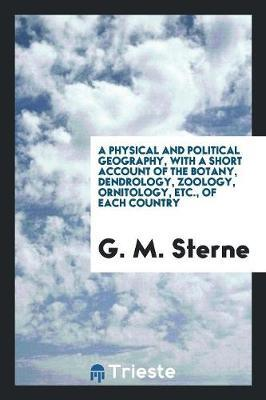 A Physical and Political Geography, with a Short Account of the Botany, Dendrology, Zoology, Ornitology, Etc., of Each Country