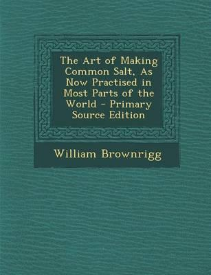 The Art of Making Common Salt, as Now Practised in Most Parts of the World - Primary Source Edition