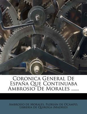 Coronica General de Espa a Que Continuaba Ambrosio de Morales ......