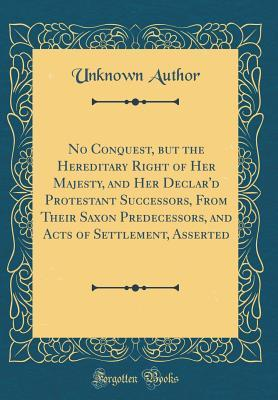 No Conquest, but the Hereditary Right of Her Majesty, and Her Declar'd Protestant Successors, From Their Saxon Predecessors, and Acts of Settlement, Asserted (Classic Reprint)