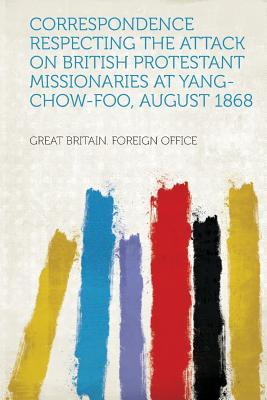 Correspondence Respecting the Attack on British Protestant Missionaries at Yang-Chow-Foo, August 1868