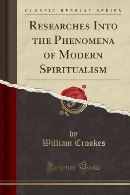 Researches Into the Phenomena of Modern Spiritualism (Classic Reprint)