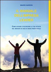 Il manuale dell'impresa leader. Come avviare o rilanciare la tua attività nel mercato di oggi in modo profittevole