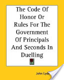 The Code Of Honor Or Rules For The Government Of Principals And Seconds In Duelling