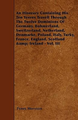 An Itinerary - Containing His Ten Yeeres Travell Through The Twelve Dominions Of Germany, Bohmerland, Sweitzerland, Netherland, Denmarke, Poland, ... England, Scotland And Ireland - Vol. III