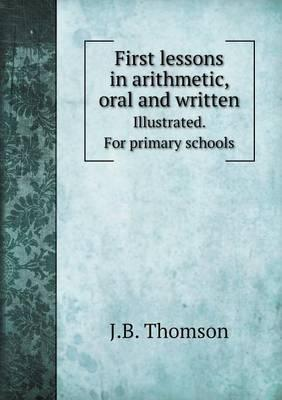 First Lessons in Arithmetic, Oral and Written Illustrated. for Primary Schools