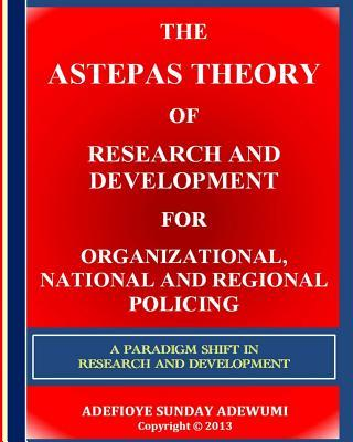 The ASTEPAS Theory of Research and Development for Organizational, National and Regional Policing