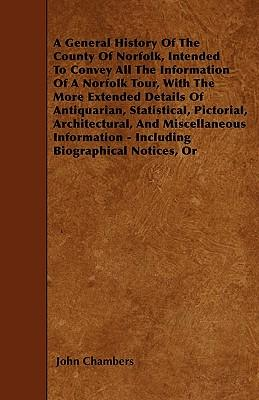 A General History Of The County Of Norfolk, Intended To Convey All The Information Of A Norfolk Tour, With The More Extended Details Of Antiquarian, ... - Including Biographical Notices, Ori
