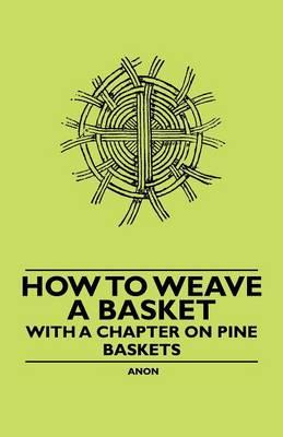 How to Weave a Basket - With a Chapter on Pine Baskets