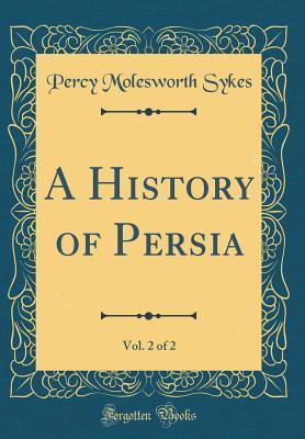 A History of Persia, Vol. 2 of 2 (Classic Reprint)