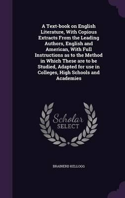 A Text-Book on English Literature, with Copious Extracts from the Leading Authors, English and American, with Full Instructions as to the Method in Use in Colleges, High Schools and Academies