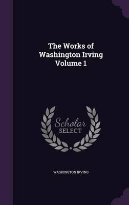 The Works of Washington Irving Volume 1