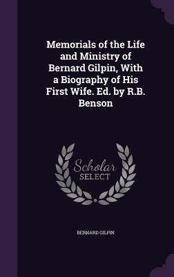 Memorials of the Life and Ministry of Bernard Gilpin, with a Biography of His First Wife. Ed. by R.B. Benson