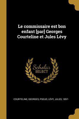 Le Commissaire Est Bon Enfant [par] Georges Courteline Et Jules Lévy