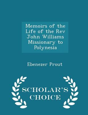 Memoirs of the Life of the REV John Williams Missionary to Polynesia - Scholar's Choice Edition