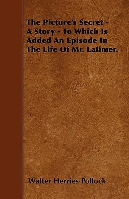 The Picture's Secret - A Story - To Which Is Added An Episode In The Life Of Mr. Latimer.