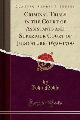 Criminal Trials in the Court of Assistants and Superiour Court of Judicature, 1630-1700 (Classic Reprint)
