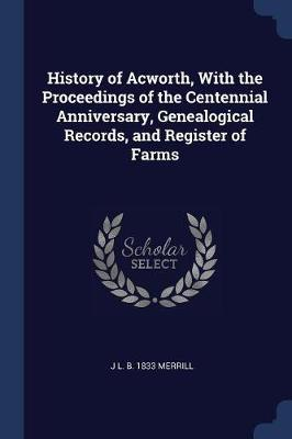 History of Acworth, with the Proceedings of the Centennial Anniversary, Genealogical Records, and Register of Farms