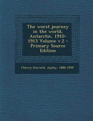 The Worst Journey in the World, Antarctic, 1910-1913 Volume V.2 - Primary Source Edition