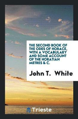 The Second Book of the Odes of Horace, with a Vocabulary and Some Account of the Horatian Metres & c
