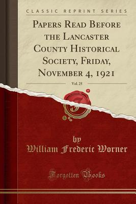 Papers Read Before the Lancaster County Historical Society, Friday, November 4, 1921, Vol. 25 (Classic Reprint)