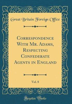 Correspondence With Mr. Adams, Respecting Confederate Agents in England, Vol. 8 (Classic Reprint)