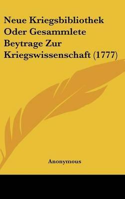Neue Kriegsbibliothek Oder Gesammlete Beytrage Zur Kriegswissenschaft (1777)