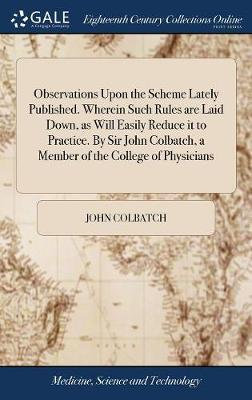 Observations Upon the Scheme Lately Published. Wherein Such Rules Are Laid Down, as Will Easily Reduce It to Practice. by Sir John Colbatch, a Member of the College of Physicians
