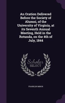 An Oration Delivered Before the Society of Alumni, of the University of Virginia, at Its Seventh Annual Meeting, Held in the Rotunda, on the 4th of July, 1844