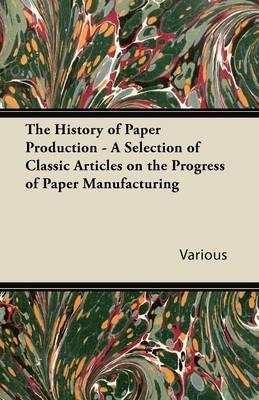 The History of Paper Production - A Selection of Classic Articles on the Progress of Paper Manufacturing