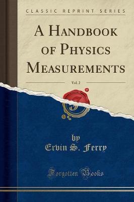 A Handbook of Physics Measurements, Vol. 2 (Classic Reprint)