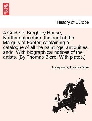 A Guide to Burghley House, Northamptonshire, the seat of the Marquis of Exeter; containing a catalogue of all the paintings, antiquities, andc. With ... the artists. [By Thomas Blore. With plates.]
