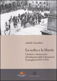 La scelta e la libertà. Cristiani e democratici all'indomani della liberazione (Conegliano 1945-1955)