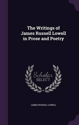The Writings of James Russell Lowell in Prose and Poetry