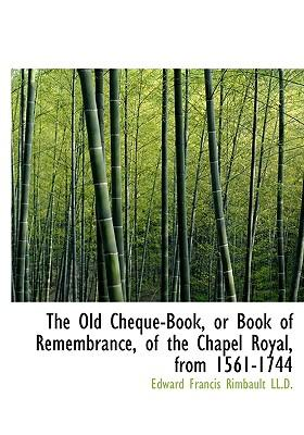 The Old Cheque-Book, or Book of Remembrance, of the Chapel Royal, from 1561-1744