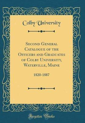 Second General Catalogue of the Officers and Graduates of Colby University, Waterville, Maine